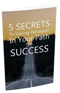 5 Secrets To Staying Persistent In Your Path To Success 5 Secrets To Staying Persistent In Your Path To Success