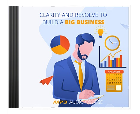 Clarity and Resolve to Build a Big Business Clarity and Resolve to Build a Big Business